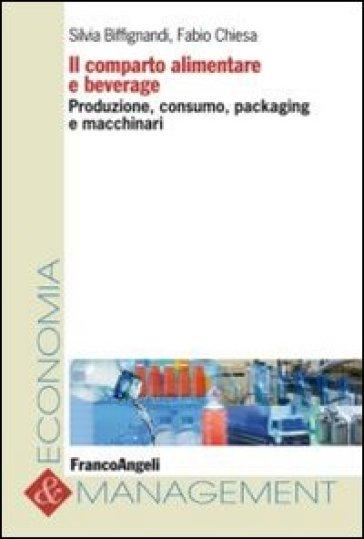 Il comparto alimentare e beverage. Produzione, consumo, packaging e macchinari - S. Biffignandi |