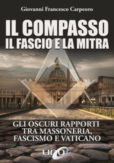 Il compasso, il fascio e la mitra - Giovanni Francesco Carpeoro | Rochesterscifianimecon.com