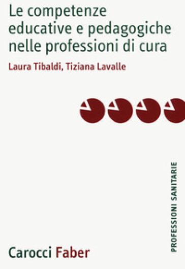 Le competenze educative e pedagogiche nelle professioni di cura - Laura Tibaldi | Rochesterscifianimecon.com