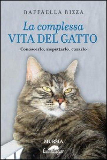 La complessa vita del gatto. Conoscerlo, rispettarlo, curarlo - Raffaella Rizza   Rochesterscifianimecon.com