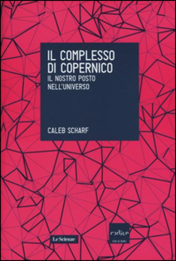 Il complesso di Copernico. Il nostro posto nell'universo - Caleb Scharf | Rochesterscifianimecon.com