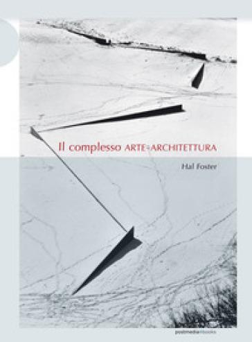 Il complesso arte-architettura. Ediz. illustrata - Hal Foster   Thecosgala.com