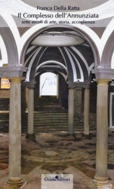 Il complesso dell'Annunziata. Sette secoli di arte, storia, accoglienza - Franca Della Ratta   Jonathanterrington.com