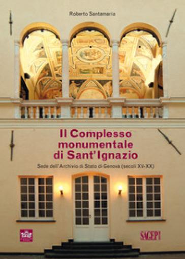 Il complesso monumentale di Sant'Ignazio sede dell'Archivio di Stato di Genova (secoli XV-XX) - Roberto Santamaria | Rochesterscifianimecon.com