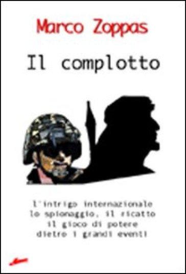 Il complotto. L'intrigo internazionale, lo spionaggio, il ricatto, il gioco di potere dietro i grandi eventi - Marco Zoppas | Kritjur.org