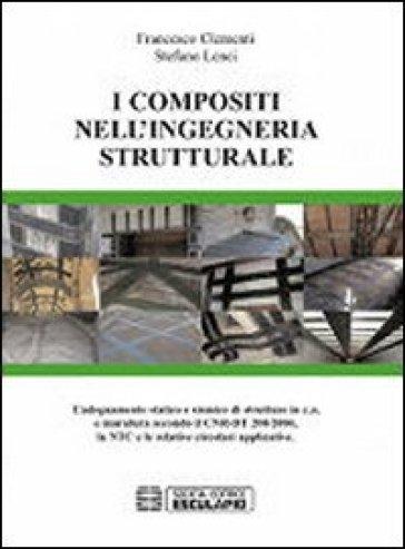 I composti nell'ingegneria strutturale. L'adeguamento statico e sismico di strutture in c.a. e muratura secondo il CNR-DT 200/2004... - Stefano Lenci |