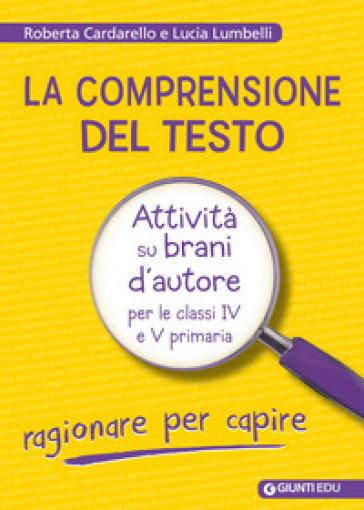 La comprensione del testo. Attività su brani d'autore per le classi IV e V primaria - Roberta Cardarello |