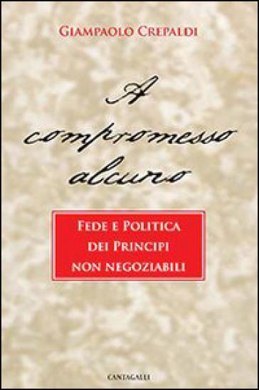 A compromesso alcuno. Fede e politica dei principi non negoziabili - Giampaolo Crepaldi |
