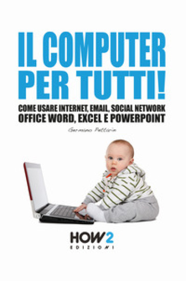 Il computer per tutti! Come usare internet, email, social network, Office Word, Excel e PowerPoint - Germano Pettarin | Ericsfund.org