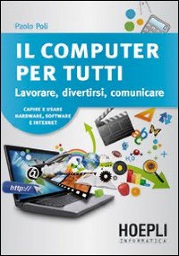 Il computer per tutti. Lavorare, divertirsi, comunicare - Paolo Poli | Thecosgala.com