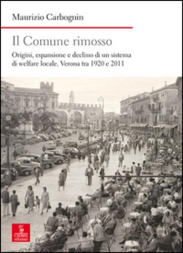 Il comune rimosso. Origini, espansione e declino di un sistema di welfare locale. Verona tra 1920 e 2011 - Maurizio Carbognin |