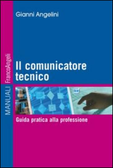 Il comunicatore tecnico. Guida pratica alla professione - Gianni Angelini | Rochesterscifianimecon.com