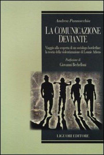 La comunicazione deviante. Viaggio alla scoperta di un sociologo borderline: la teoria della violentizzazione di Lonnie Athens - Andrea Pannocchia  