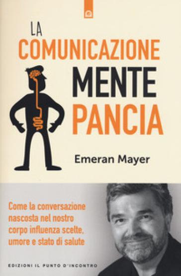 La comunicazione mente-pancia. Come la conversazione nascosta nel nostro corpo influenza scelte, umore e stato di salute - Emeran Mayer | Rochesterscifianimecon.com