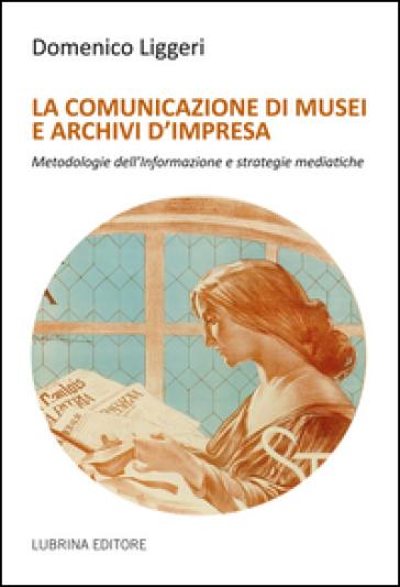 La comunicazione di musei e archivi d'impresa - Domenico Liggeri | Rochesterscifianimecon.com