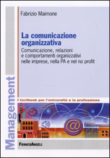 La comunicazione organizzativa. Comunicazione, relazioni e comportamenti organizzativi nelle imprese, nella PA e nel no profit - Fabrizio Maimone | Thecosgala.com