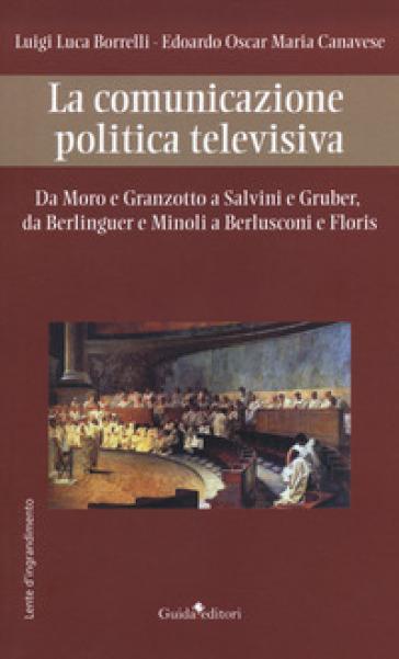 La comunicazione politica televisiva. Da Moro e Granzotto a Salvini e Gruber, da Berliguer e Minoli a Berlusconi e Floris - Luigi Luca Borrelli |