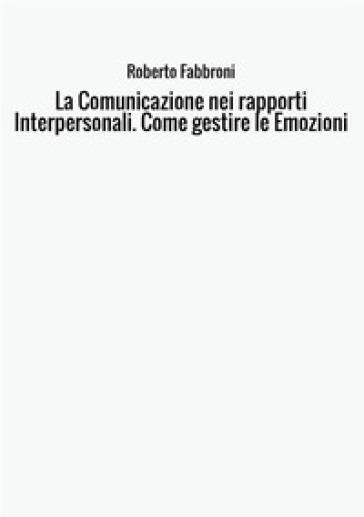 La comunicazione nei rapporti interpersonali. Come gestire le emozioni - Roberto Fabbroni pdf epub