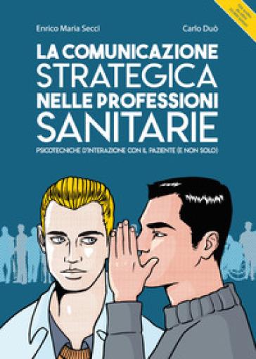 La comunicazione strategica nelle professioni sanitarie. Psicotecniche d'interazione con il paziente (e non solo) - Enrico Maria Secci |