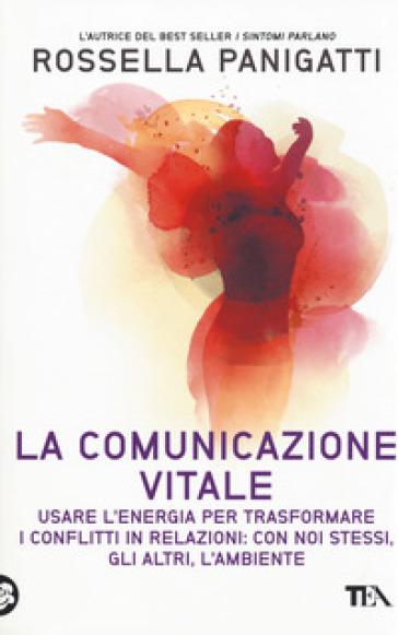 La comunicazione vitale. Usare l'energia per trasformare i conflitti in relazioni: con noi stessi, gli altri e l'ambiente - Rossella Panigatti | Thecosgala.com