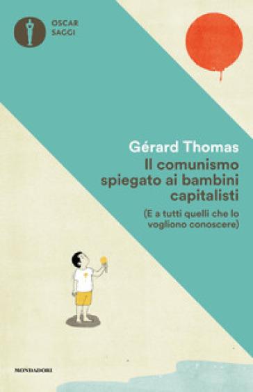 Il comunismo spiegato ai bambini capitalisti. (E a tutti quelli che lo vogliono conoscere) - Gérard Thomas |