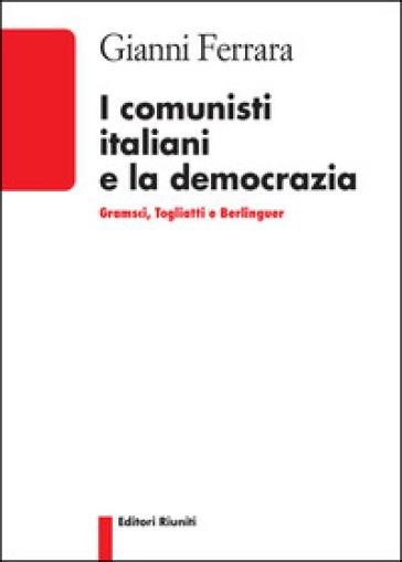 I comunisti italiani e la democrazia. Gramsci, Togliatti, Berlinguer - Gianni Ferrara  