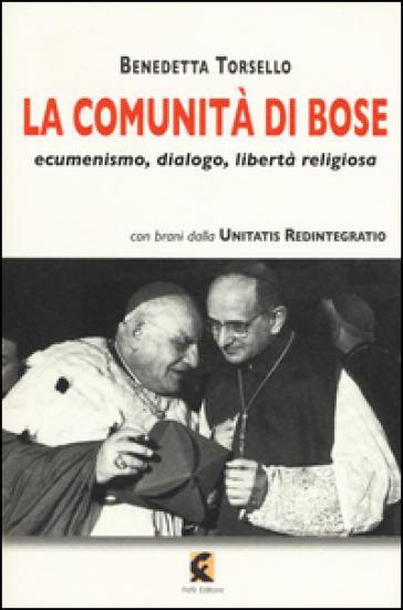 La comunità di Bose. Ecumenismo, dialogo, libertà religiosa - Benedetta Torsello |