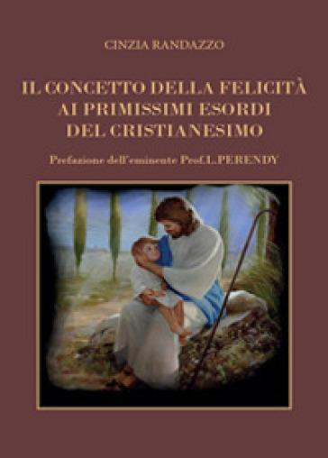 Il concetto della felicità ai primissimi esordi del cristianesimo - Cinzia Randazzo |