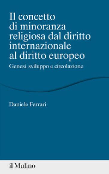 Il concetto di minoranza religiosa dal diritto internazionale al diritto europeo. Genesi, sviluppo e circolazione - Daniele Ferrari |