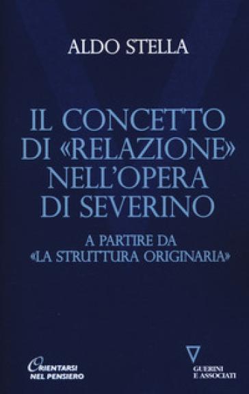 Il concetto di «relazione» nell'opera di Severino a partire da «La struttura originaria» - Aldo Stella |