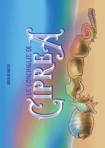 Le conchiglie di Ciprea. Ediz. illustrata - Agata De Nuccio  