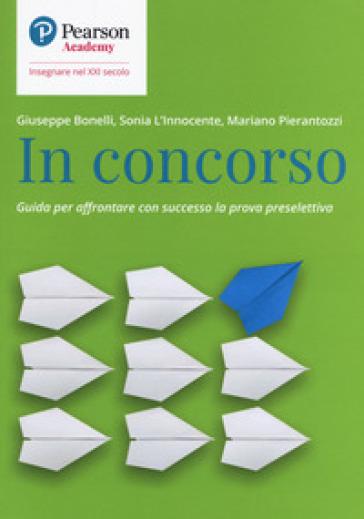 In concorso. Guida per affrontare con successo la prova preselettiva - Giuseppe Bonelli | Thecosgala.com