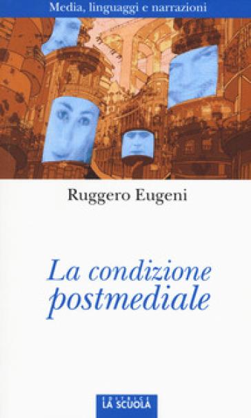 La condizione postmediale. Media, linguaggi e narrazioni - Ruggero Eugeni |
