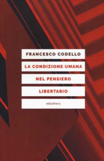 La condizione umana nel pensiero libertario - Francesco Codello |