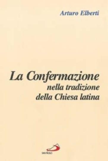 La confermazione nella tradizione della Chiesa latina - Arturo Elberti |