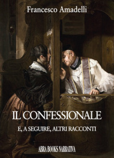 Il confessionale e, a seguire, altri racconti - Francesco Amadelli |