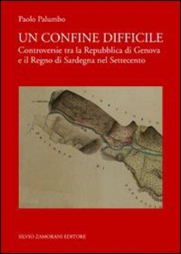 Un confine difficile. Controversie tra la repubblica di Genova e il regno di Sardegna nel Settecento - Paolo Palumbo  