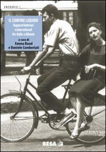 Il confine liquido. Rapporti letterari e interculturali fra Italia e Albania - E. Bond  