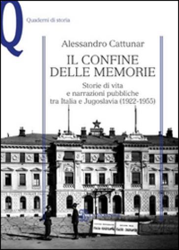 Il confine delle memorie. Storie di vita e narrazioni pubbliche tra Italia e Jugoslavia (1922-1955) - Alessandro Cattunar | Rochesterscifianimecon.com