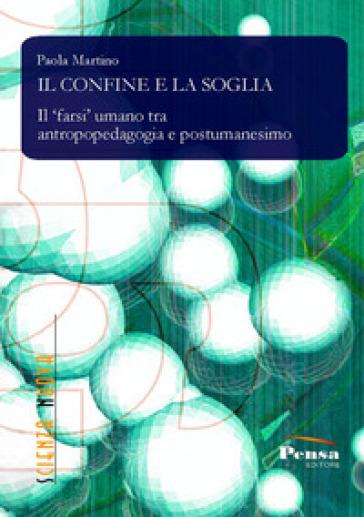 Il confine e la soglia. Il farsi umano tra antropopedagogia e postumanesimo - Paola Martino |