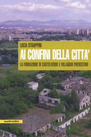 Ai confini della città. La fondazione di Castelverde e Villaggio Prenestino - Lucia Strappini |