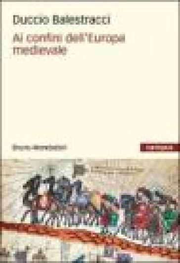 Ai confini dell'Europa medievale - Duccio Balestracci |