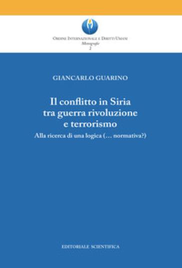 Il conflitto in Siria tra guerra rivoluzione e terrorismo. Alla ricerca di una logica (normativa?) - Giancarlo Guarino |