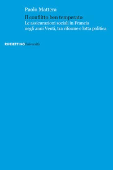 Il conflitto ben temperato. Le assicurazioni sociali in Francia negli anni Venti, tra riforme e lotta politica - Paolo Mattera |