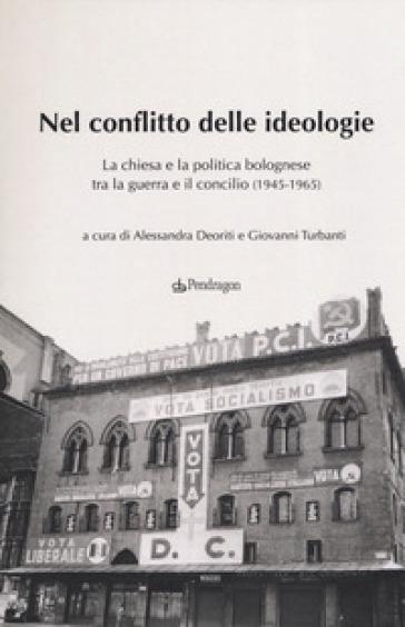 Nel conflitto delle ideologie. La Chiesa e la politica bolognese tra la guerra e il Concilio (1945-1965) - G. Turbanti |