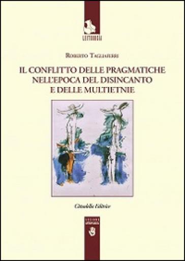 Il conflitto delle pragmatiche nell'epoca del disincanto e delle multietnie - Roberto Tagliaferri |