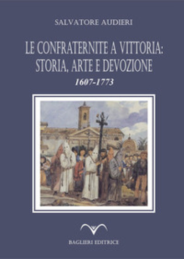 Le confraternite a Vittoria: storia, arte e devozione. 1607-1773 - Salvatore Audieri |