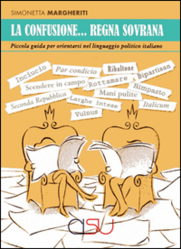 La confusione... regna sovrana. Piccola guida per orientarsi nel linguaggio politico italiano - Simonetta Margheriti | Rochesterscifianimecon.com