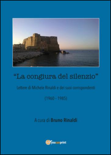 La congiura del silenzio. Lettere di Michele Rinaldi e dei suoi corrispondenti (1960-1985) - Bruno Rinaldi pdf epub