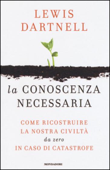 La conoscenza necessaria. Come ricostruire la nostra civiltà da zero in caso di catastrofe - Lewis Dartnell  